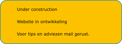 Under construction  Website in ontwikkeling  Voor tips en adviezen mail gerust.